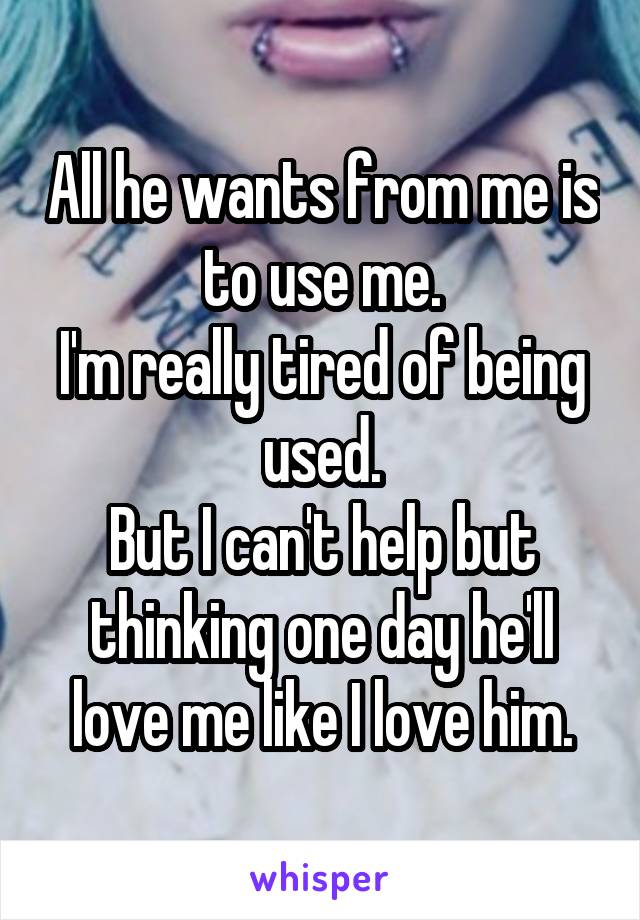 All he wants from me is to use me. I'm really tired of being used. But I can't help but thinking one day he'll love me like I love him.