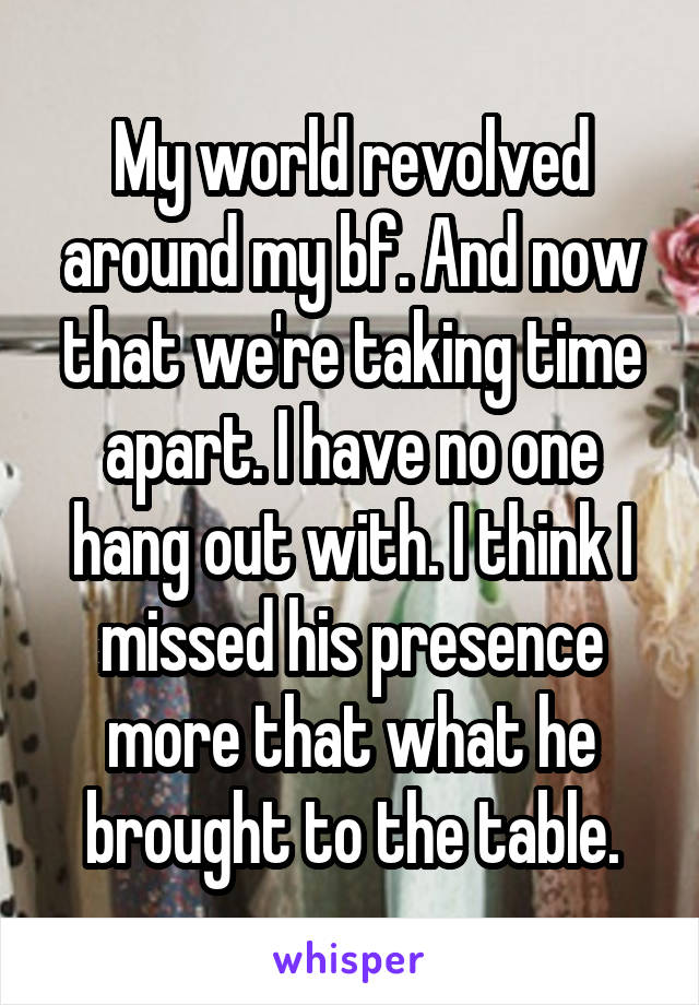My world revolved around my bf. And now that we're taking time apart. I have no one hang out with. I think I missed his presence more that what he brought to the table.