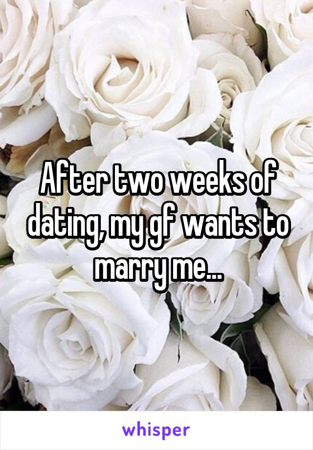 After two weeks of dating, my gf wants to marry me...