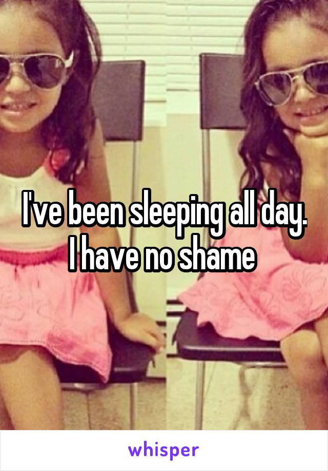 I've been sleeping all day. I have no shame