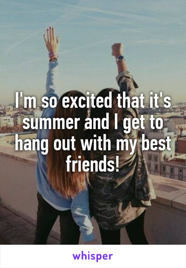 I'm so excited that it's summer and I get to hang out with my best friends!