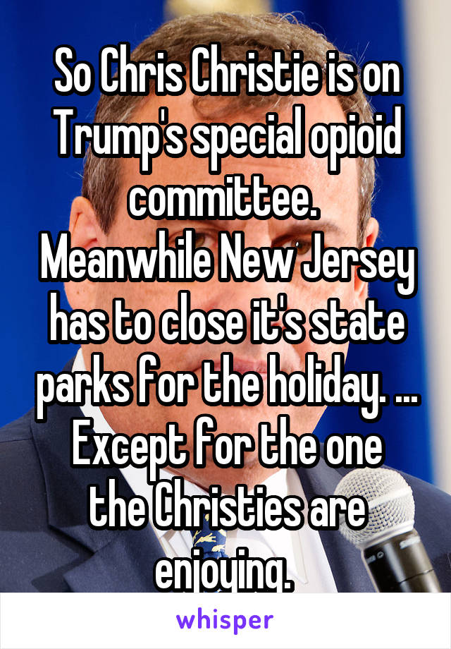 So Chris Christie is on Trump's special opioid committee.  Meanwhile New Jersey has to close it's state parks for the holiday. ... Except for the one the Christies are enjoying.