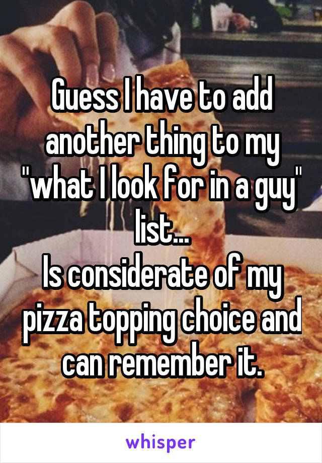 "Guess I have to add another thing to my ""what I look for in a guy"" list... Is considerate of my pizza topping choice and can remember it."