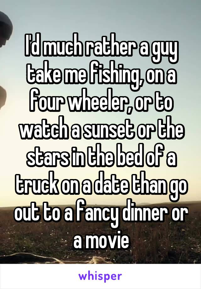 I'd much rather a guy take me fishing, on a four wheeler, or to watch a sunset or the stars in the bed of a truck on a date than go out to a fancy dinner or a movie