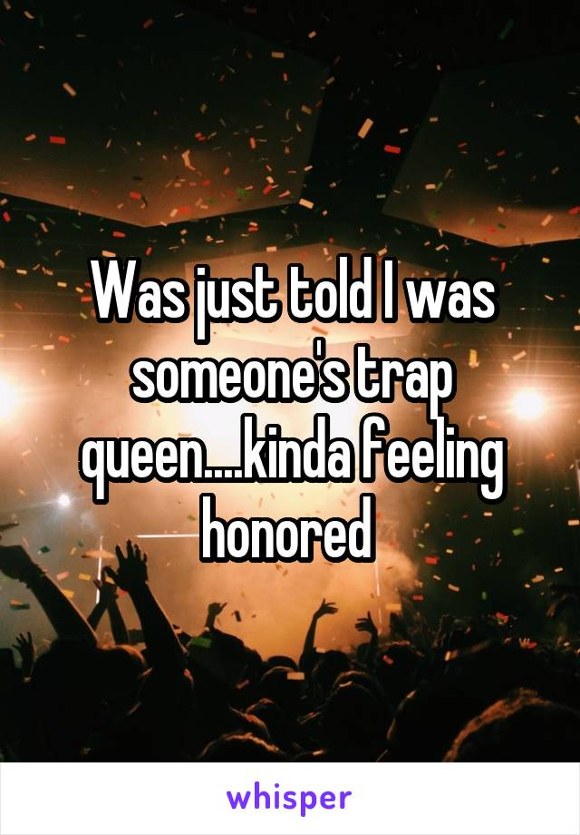 Was just told I was someone's trap queen....kinda feeling honored