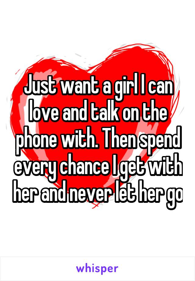 Just want a girl I can love and talk on the phone with. Then spend every chance I get with her and never let her go