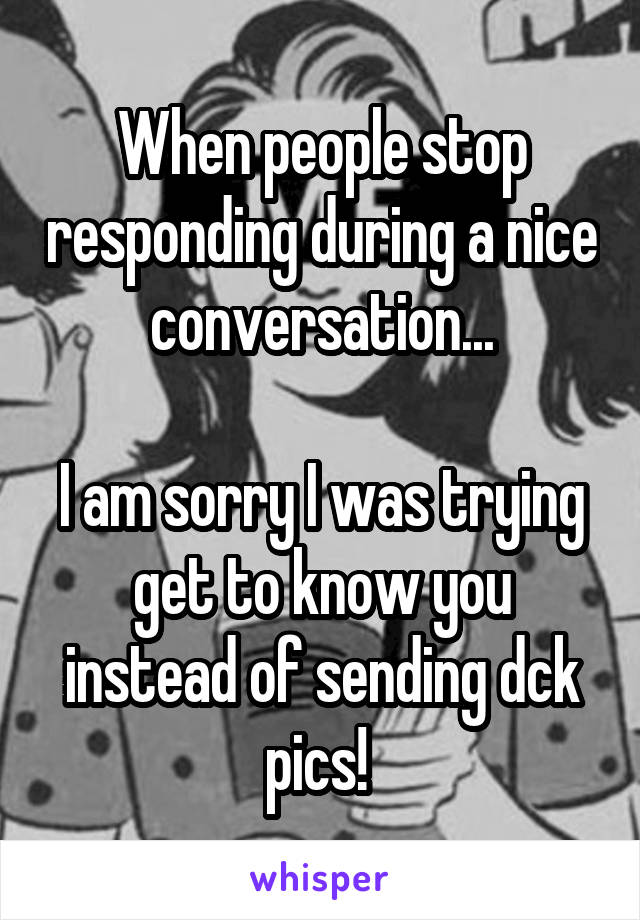When people stop responding during a nice conversation...  I am sorry I was trying get to know you instead of sending dck pics!