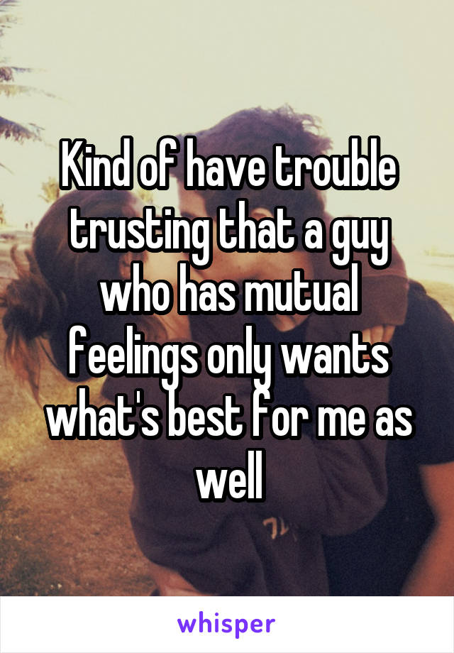 Kind of have trouble trusting that a guy who has mutual feelings only wants what's best for me as well