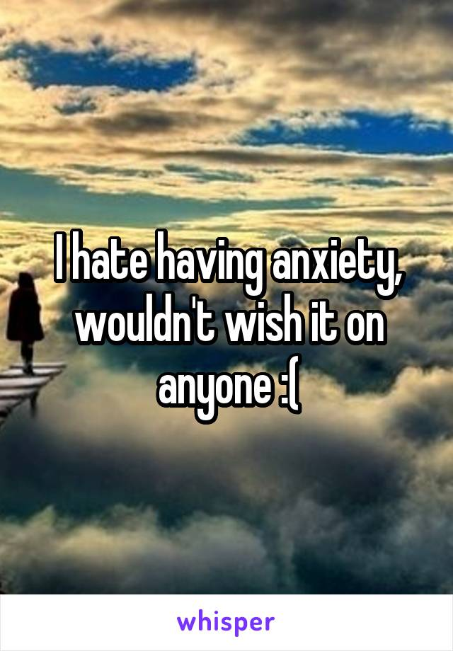 I hate having anxiety, wouldn't wish it on anyone :(