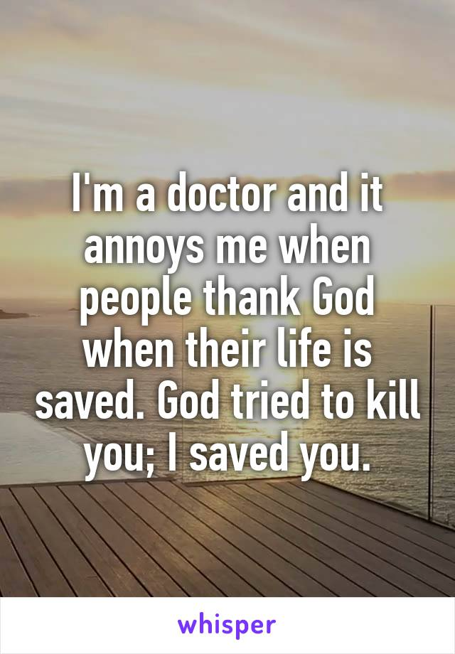 I'm a doctor and it annoys me when people thank God when their life is saved. God tried to kill you; I saved you.