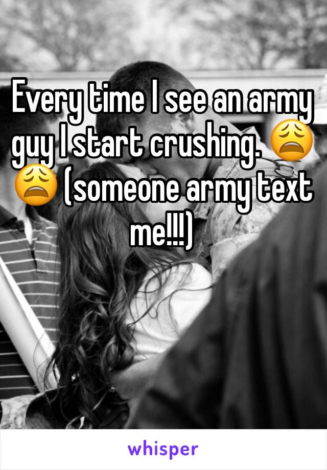 Every time I see an army guy I start crushing. 😩😩 (someone army text me!!!)