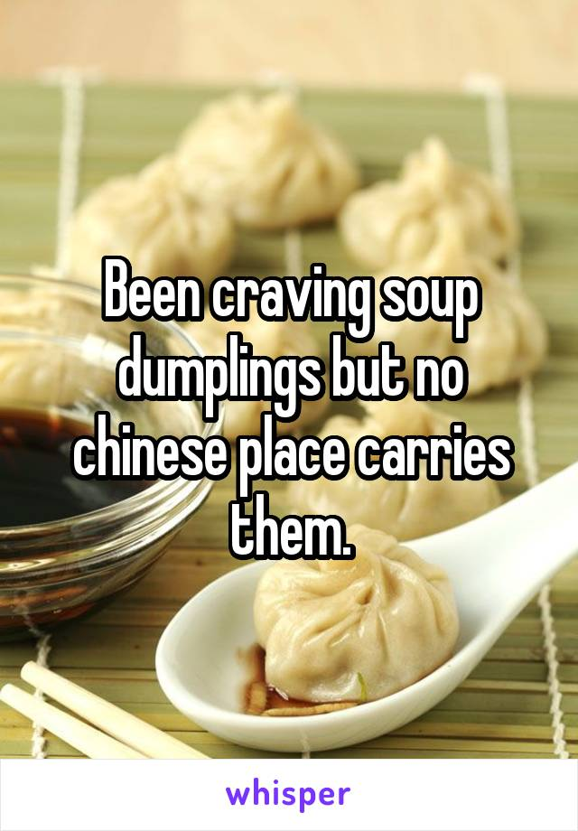 Been craving soup dumplings but no chinese place carries them.