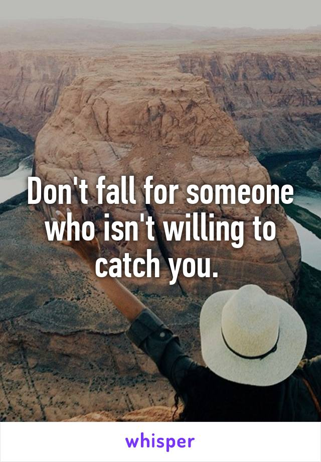 Don't fall for someone who isn't willing to catch you.