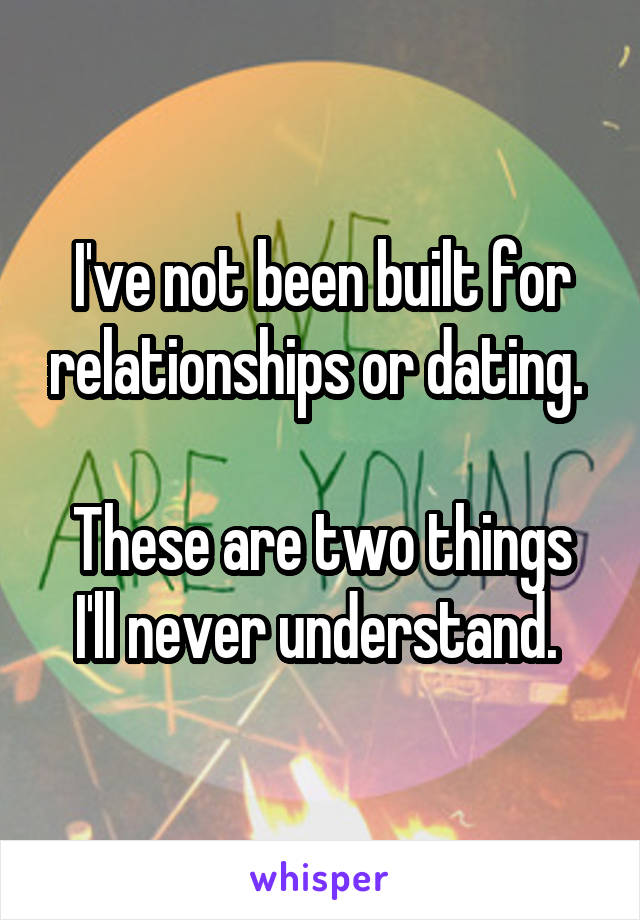 I've not been built for relationships or dating.   These are two things I'll never understand.