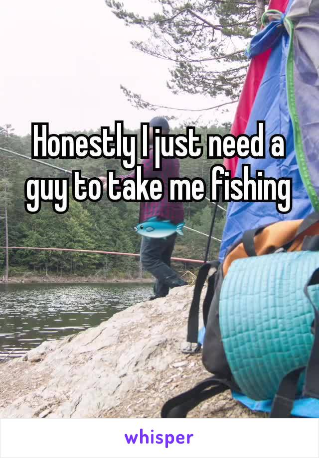 Honestly I just need a guy to take me fishing 🐟