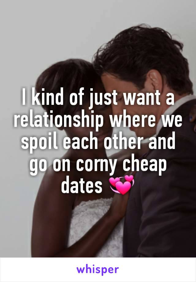 I kind of just want a relationship where we spoil each other and go on corny cheap dates 💞