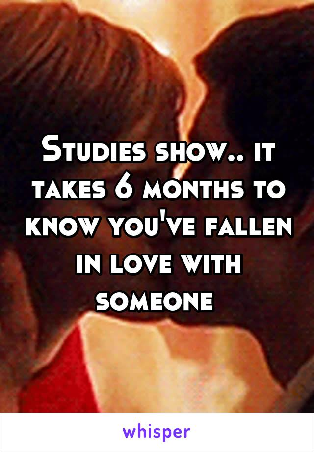 Studies show.. it takes 6 months to know you've fallen in love with someone