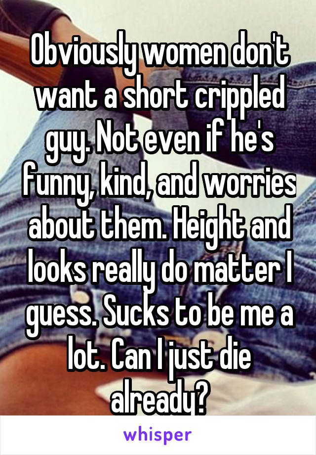 Obviously women don't want a short crippled guy. Not even if he's funny, kind, and worries about them. Height and looks really do matter I guess. Sucks to be me a lot. Can I just die already?