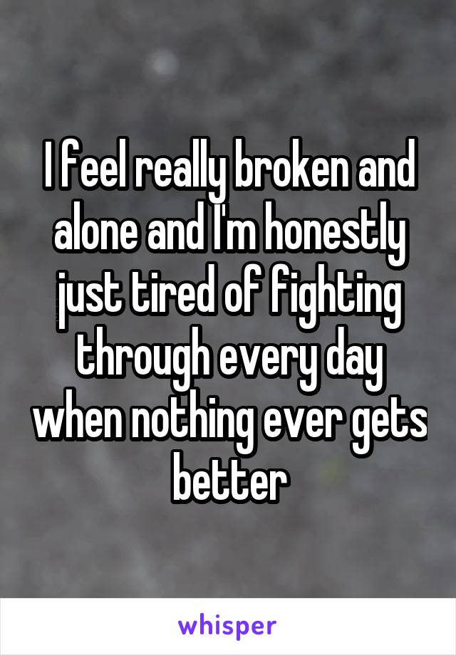 I feel really broken and alone and I'm honestly just tired of fighting through every day when nothing ever gets better