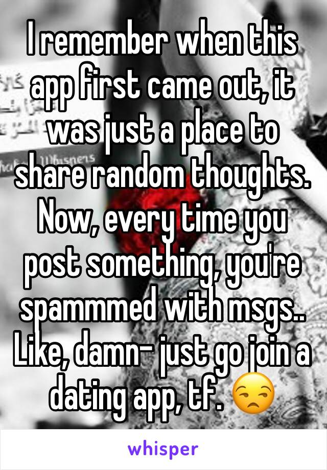 I remember when this app first came out, it was just a place to share random thoughts.  Now, every time you post something, you're spammmed with msgs.. Like, damn- just go join a dating app, tf. 😒