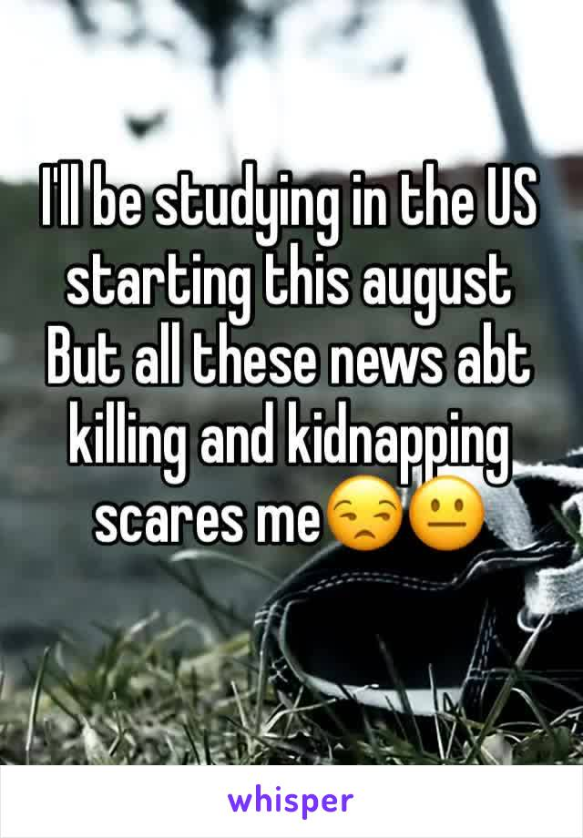 I'll be studying in the US starting this august  But all these news abt killing and kidnapping scares me😒😐