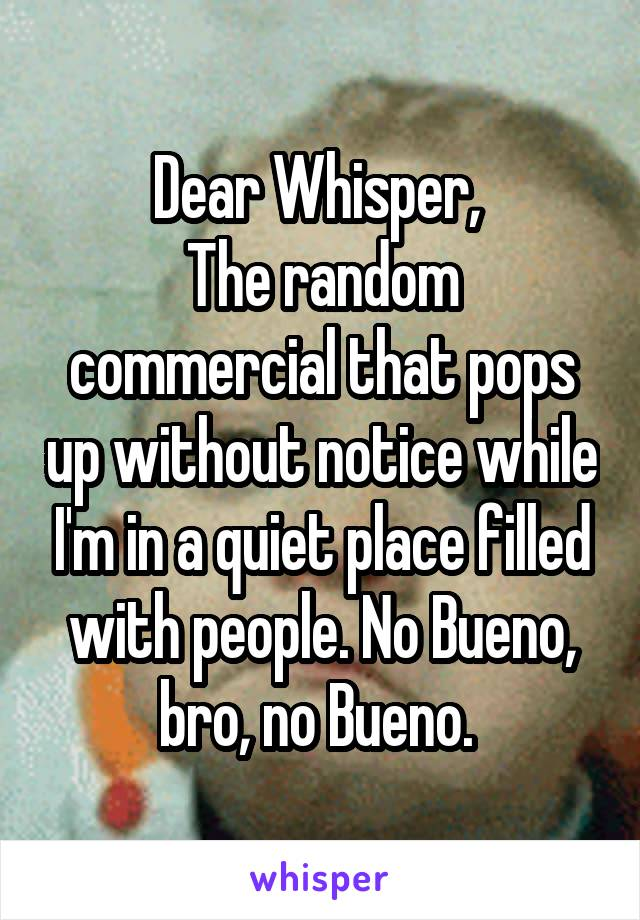 Dear Whisper,  The random commercial that pops up without notice while I'm in a quiet place filled with people. No Bueno, bro, no Bueno.
