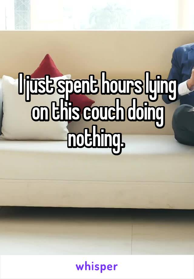I just spent hours lying on this couch doing nothing.