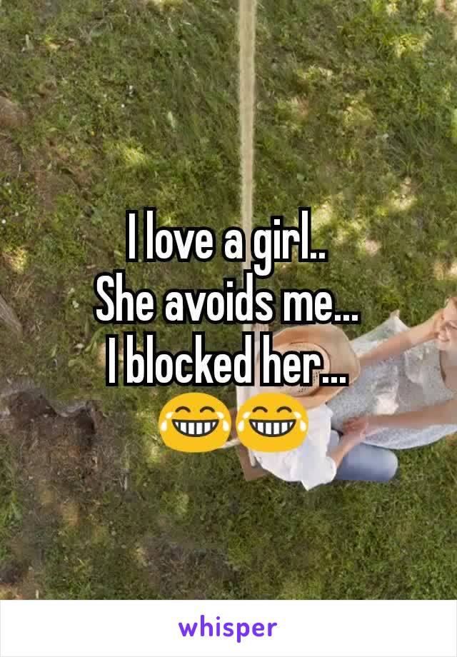 I love a girl.. She avoids me... I blocked her...  😂😂