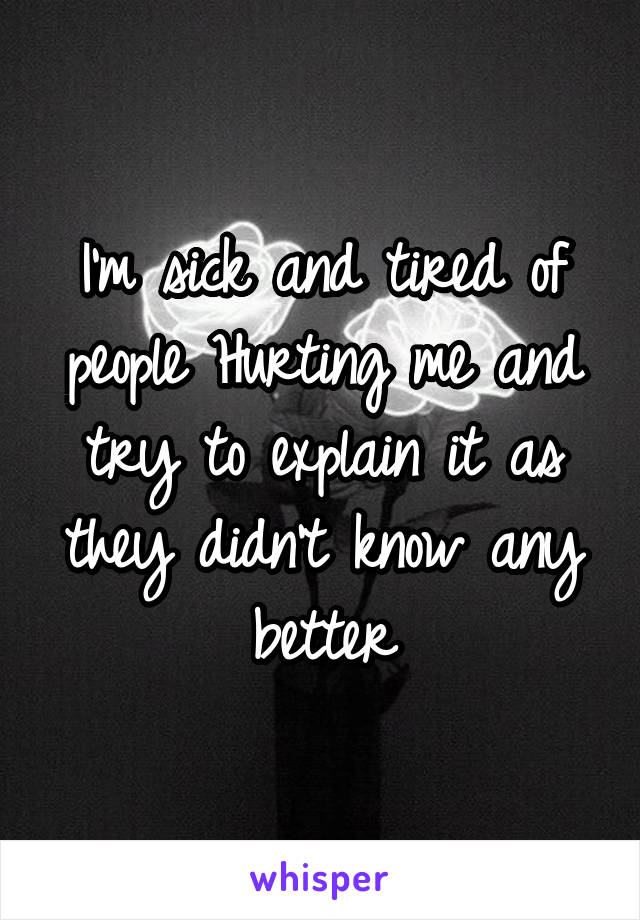 I'm sick and tired of people Hurting me and try to explain it as they didn't know any better