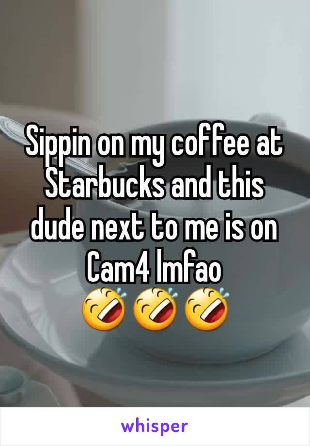 Sippin on my coffee at Starbucks and this dude next to me is on Cam4 lmfao 🤣🤣🤣