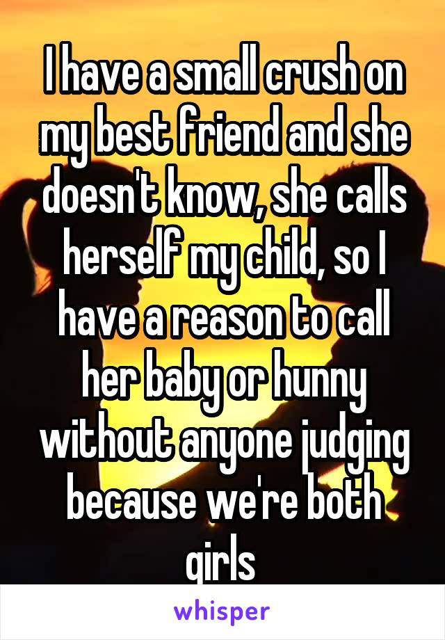 I have a small crush on my best friend and she doesn't know, she calls herself my child, so I have a reason to call her baby or hunny without anyone judging because we're both girls