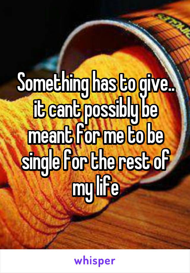 Something has to give.. it cant possibly be meant for me to be single for the rest of my life