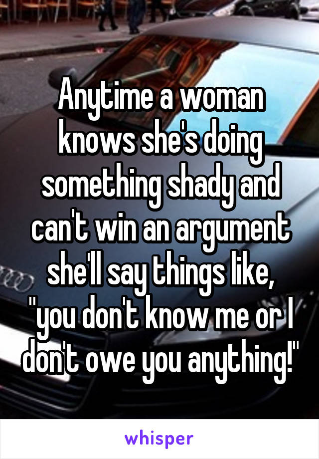 """Anytime a woman knows she's doing something shady and can't win an argument she'll say things like, """"you don't know me or I don't owe you anything!"""""""