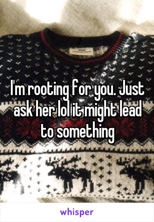 I'm rooting for you. Just ask her lol it might lead to something