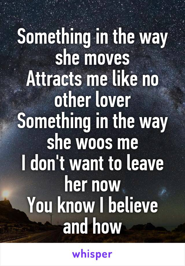 Something in the way she moves Attracts me like no other lover Something in the way she woos me I don't want to leave her now You know I believe and how