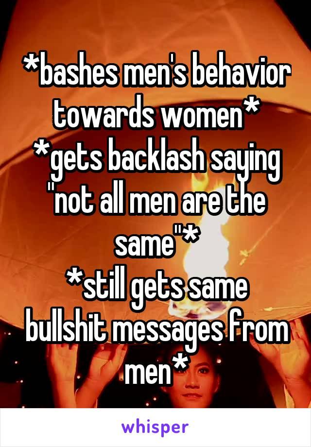 """*bashes men's behavior towards women* *gets backlash saying """"not all men are the same""""* *still gets same bullshit messages from men*"""