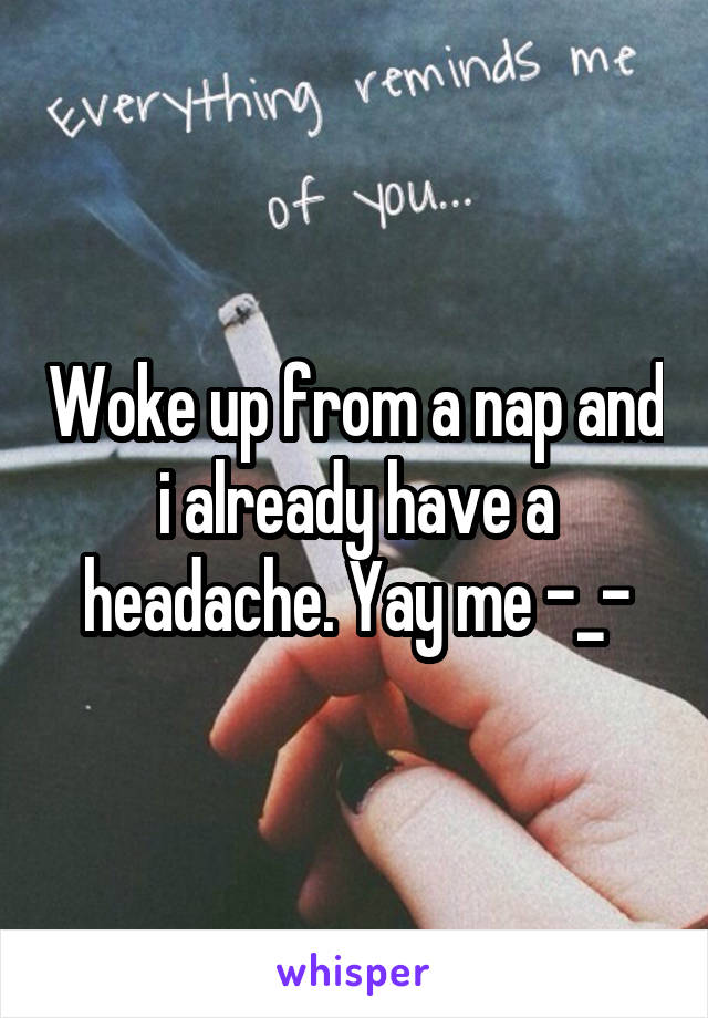 Woke up from a nap and i already have a headache. Yay me -_-