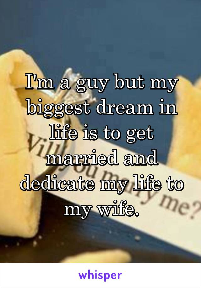 I'm a guy but my biggest dream in life is to get married and dedicate my life to my wife.