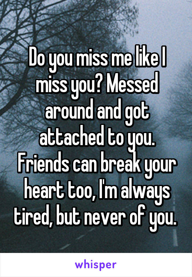 Do you miss me like I miss you? Messed around and got attached to you. Friends can break your heart too, I'm always tired, but never of you.