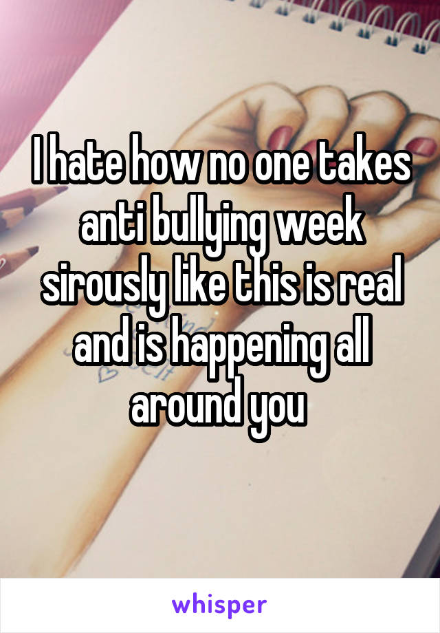 I hate how no one takes anti bullying week sirously like this is real and is happening all around you