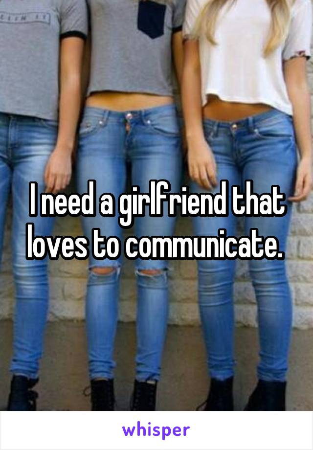 I need a girlfriend that loves to communicate.