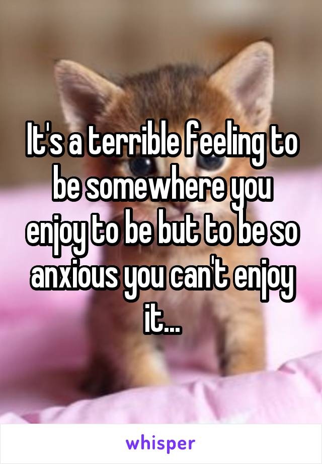 It's a terrible feeling to be somewhere you enjoy to be but to be so anxious you can't enjoy it...