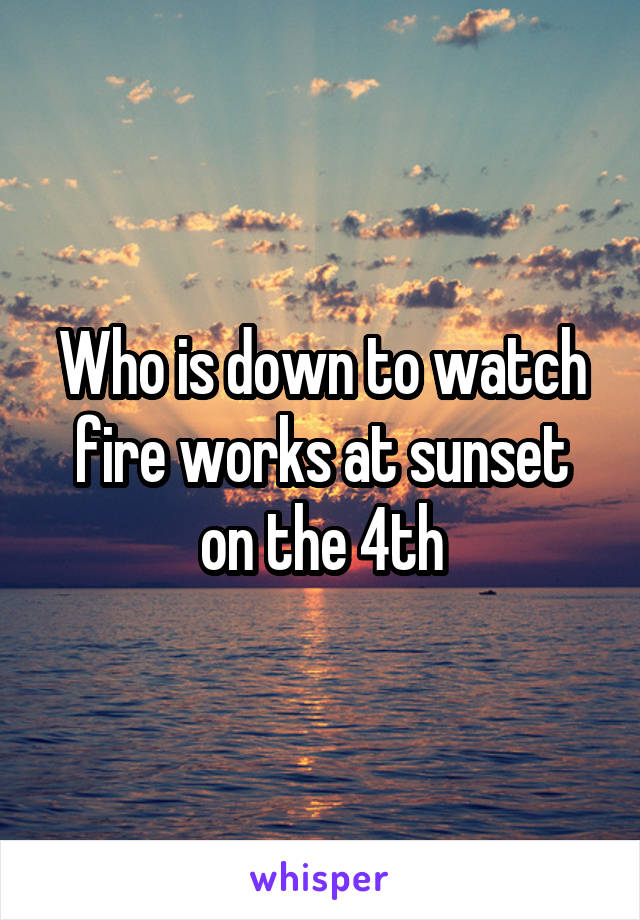 Who is down to watch fire works at sunset on the 4th