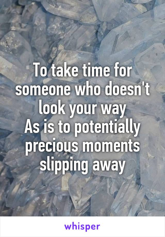 To take time for someone who doesn't look your way As is to potentially precious moments slipping away