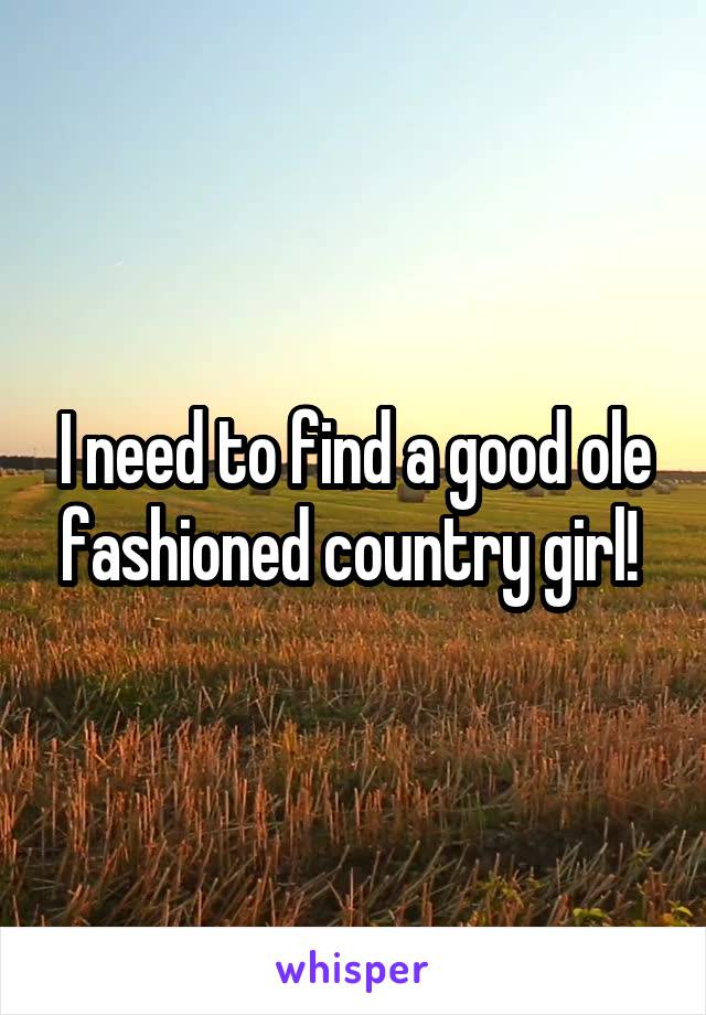 I need to find a good ole fashioned country girl!