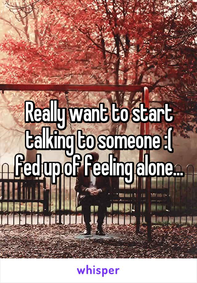 Really want to start talking to someone :( fed up of feeling alone...