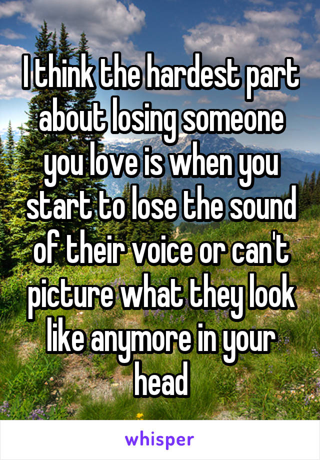 I think the hardest part about losing someone you love is when you start to lose the sound of their voice or can't picture what they look like anymore in your head