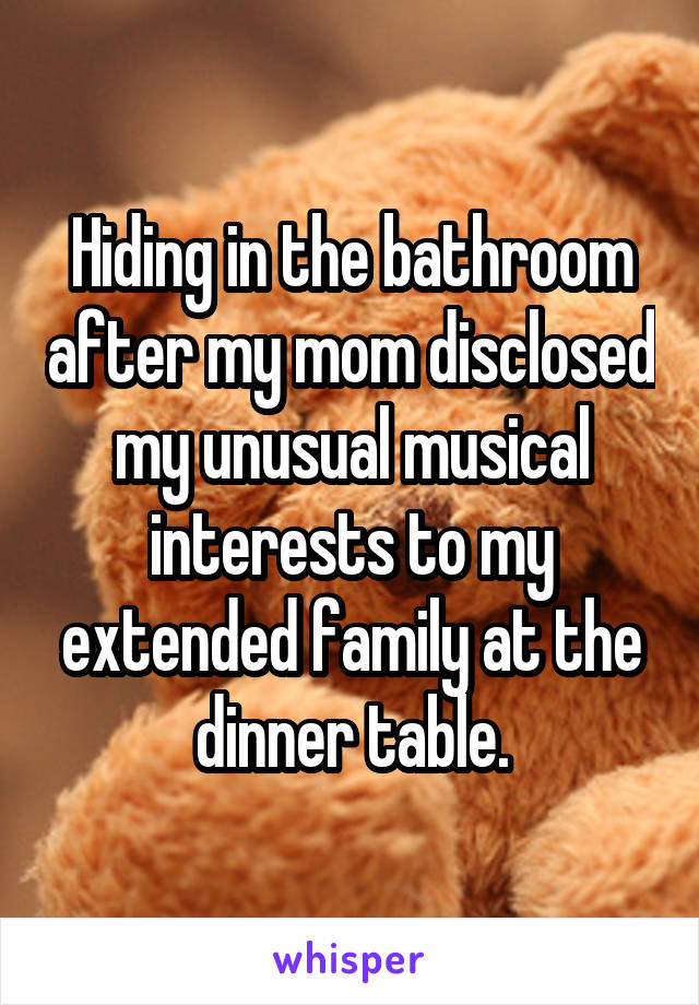 Hiding in the bathroom after my mom disclosed my unusual musical interests to my extended family at the dinner table.