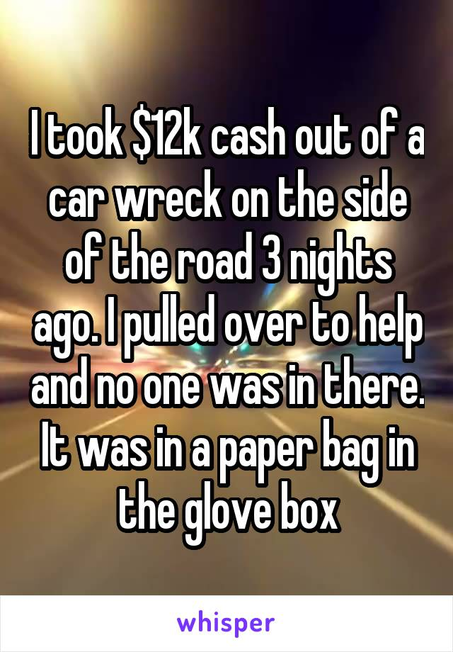 I took $12k cash out of a car wreck on the side of the road 3 nights ago. I pulled over to help and no one was in there. It was in a paper bag in the glove box