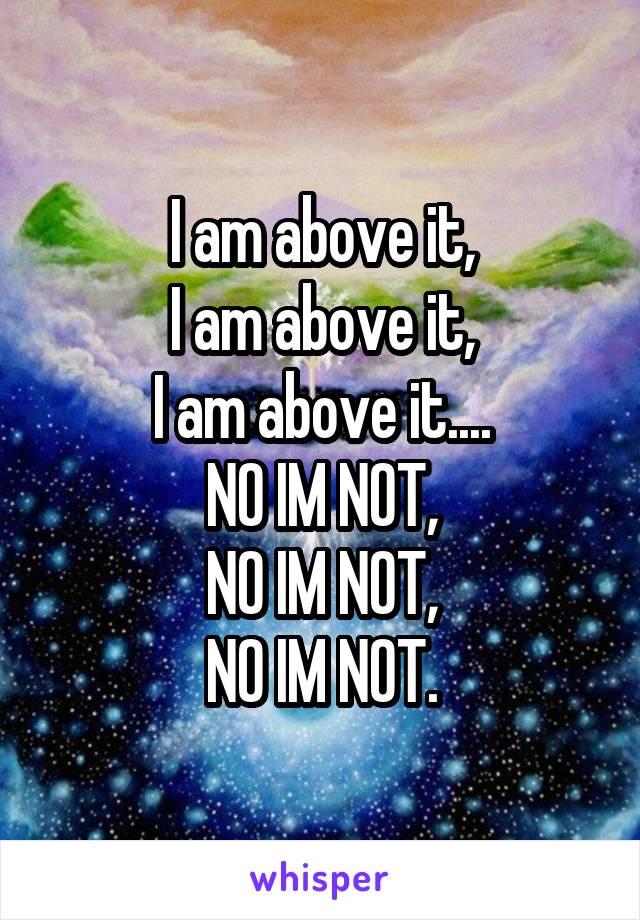 I am above it, I am above it, I am above it.... NO IM NOT, NO IM NOT, NO IM NOT.